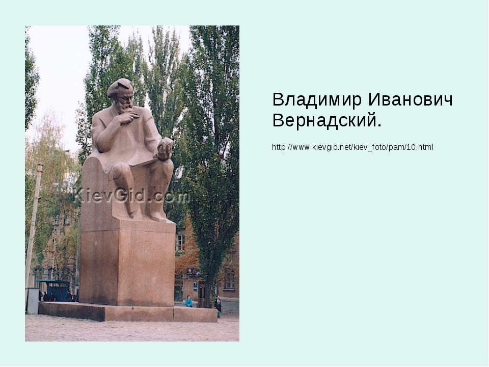 Владимир Иванович Вернадский. http://www.kievgid.net/kiev_foto/pam/10.html