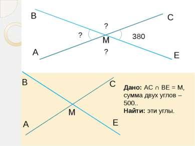 A В М С Е 380 ? ? ? Дано: АС ∩ ВЕ = М, сумма двух углов – 500.. Найти: эти уг...