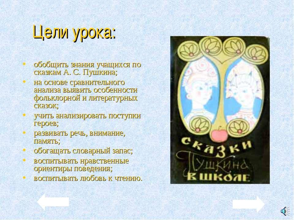 Цели урока: обобщить знания учащихся по сказкам А. С. Пушкина; на основе срав...