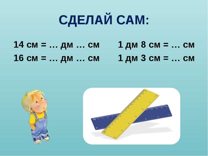 СДЕЛАЙ САМ: 14 см = … дм … см 1 дм 8 см = … см 16 см = … дм … см 1 дм 3 см = ...