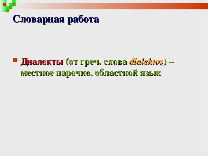 Словарная работа Диалекты (от греч. cлова dialektos) – местное наречие, облас...