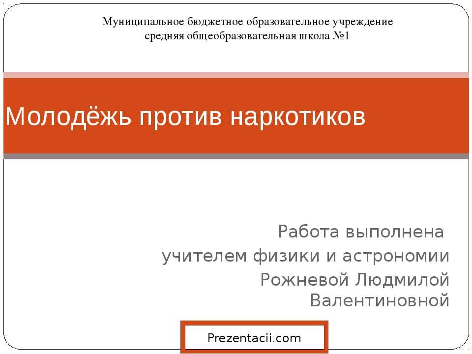 Работа выполнена учителем физики и астрономии Рожневой Людмилой Валентиновной...