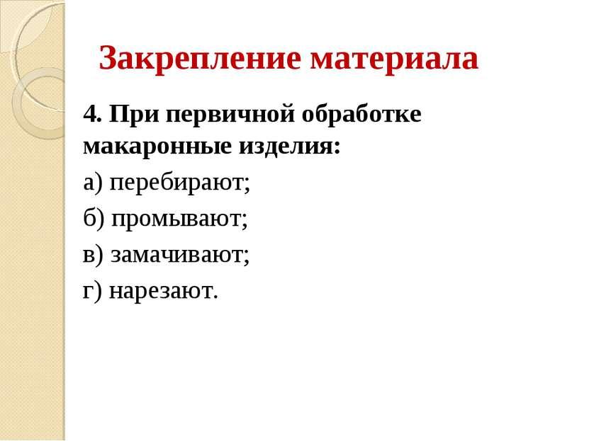 Закрепление материала 4. При первичной обработке макаронные изделия: а) переб...