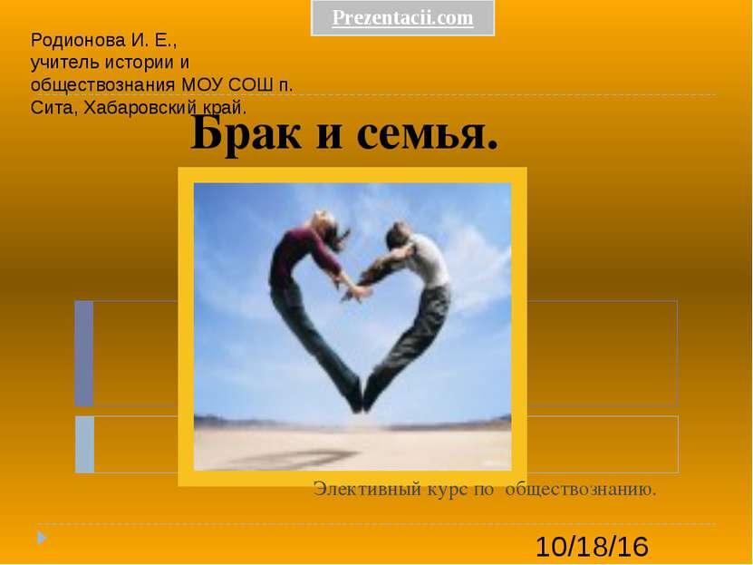 Брак и семья. Элективный курс по обществознанию. Родионова И. Е., учитель ист...