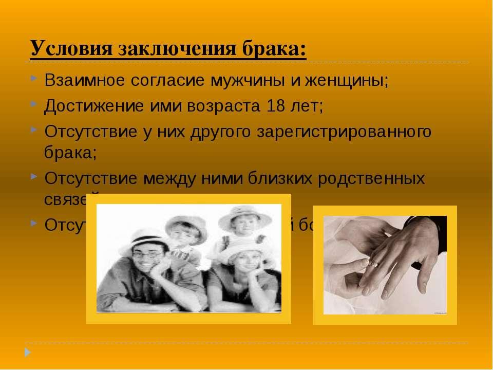 Условия заключения брака: Взаимное согласие мужчины и женщины; Достижение ими...