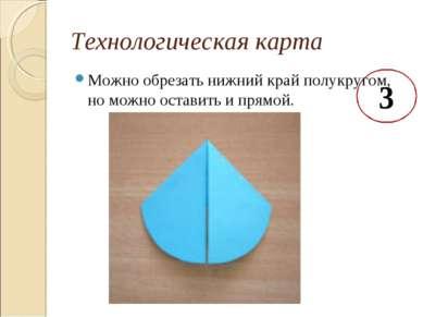 Технологическая карта 3 Можно обрезать нижний край полукругом, но можно остав...