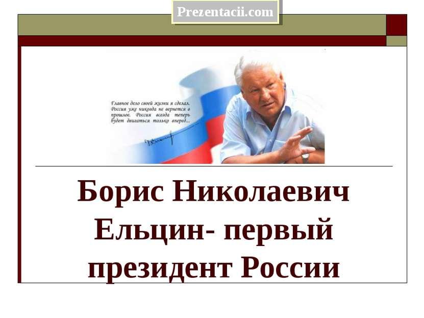 Борис Николаевич Ельцин- первый президент России Prezentacii.com
