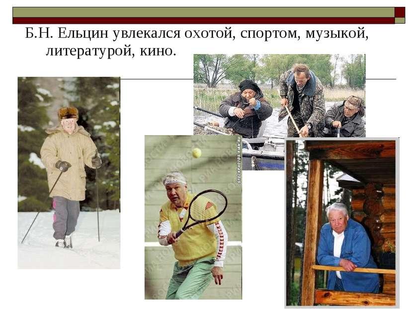 Б.Н. Ельцин увлекался охотой, спортом, музыкой, литературой, кино.