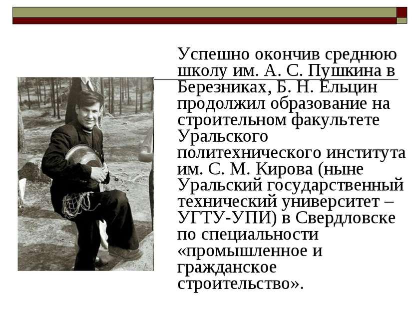 Успешно окончив среднюю школу им.А.С.Пушкина в Березниках, Б.Н.Eльцин пр...