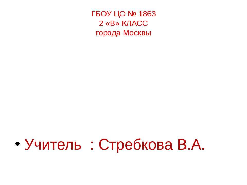 ГБОУ ЦО № 1863 2 «В» КЛАСС города Москвы Учитель : Стребкова В.А.