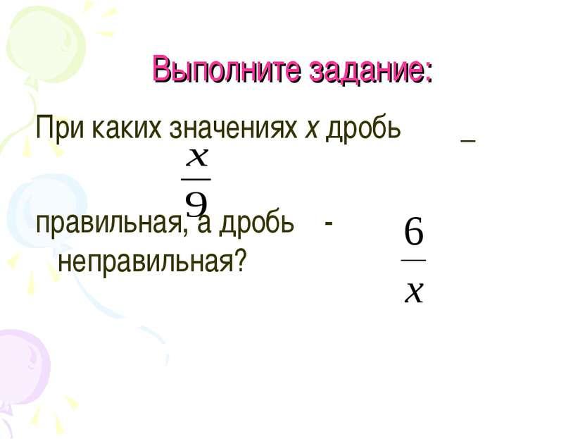 Выполните задание: При каких значениях х дробь _ правильная, а дробь - неправ...