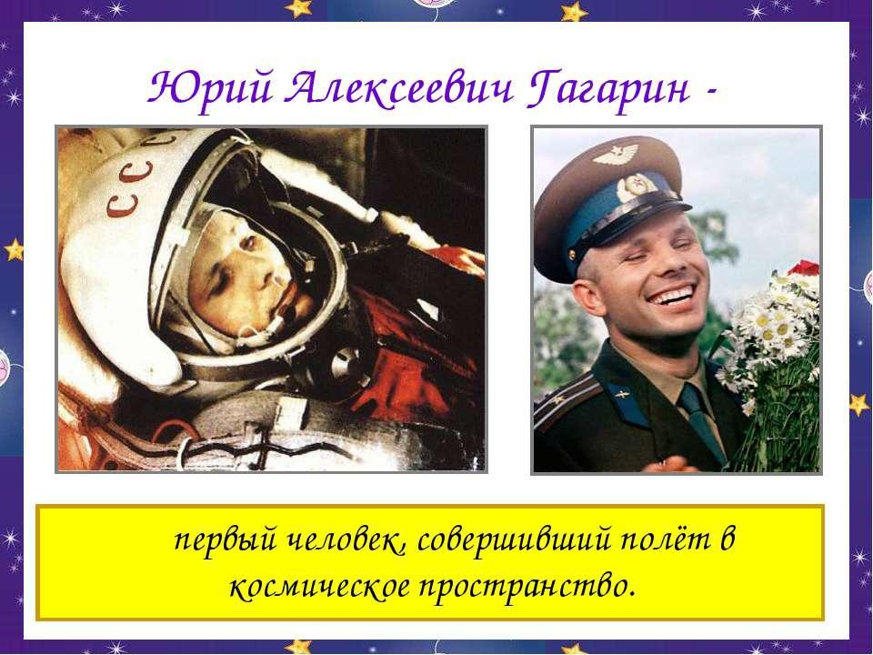 Юрий Алексеевич Гагарин - первый человек, совершивший полёт в космическое про...