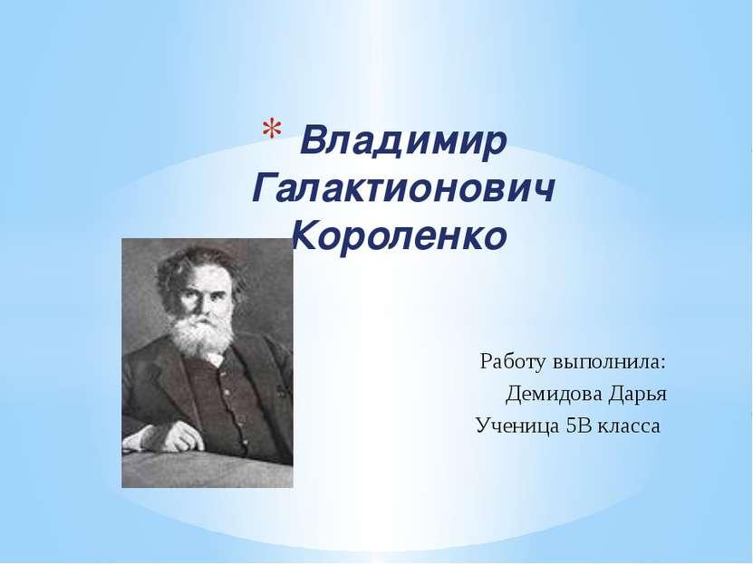 Работу выполнила: Демидова Дарья Ученица 5В класса Владимир Галактионович Кор...