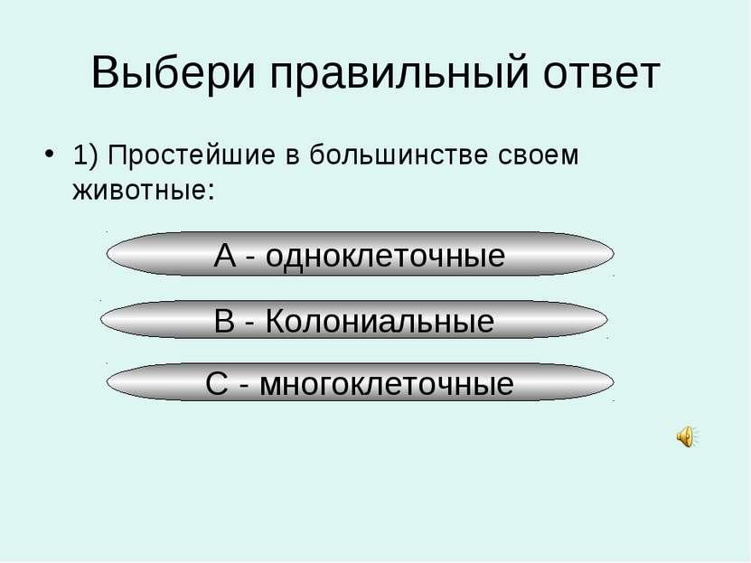 Выбери правильный ответ 1) Простейшие в большинстве своем животные: А - однок...
