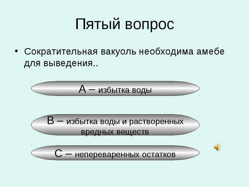 Пятый вопрос Сократительная вакуоль необходима амебе для выведения.. А – избы...
