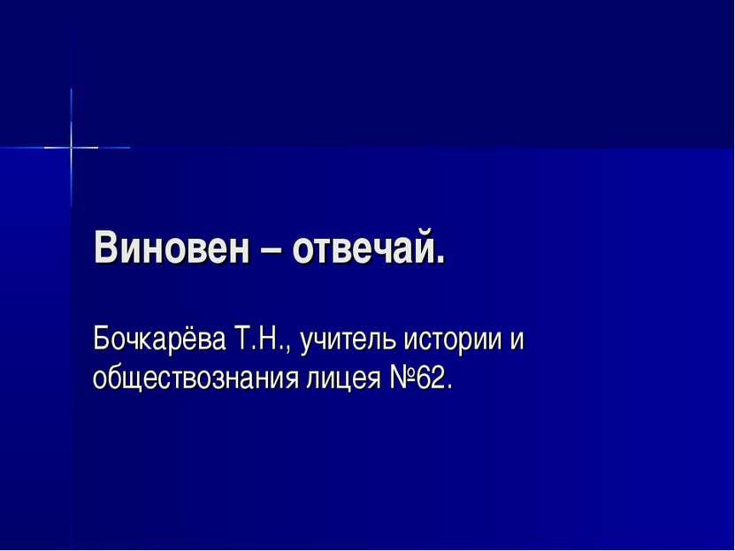 Виновен – отвечай. Бочкарёва Т.Н., учитель истории и обществознания лицея №62.
