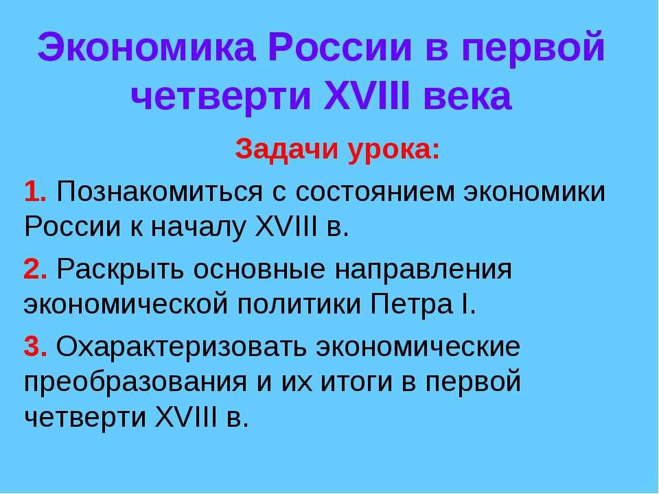 Экономика России в первой четверти XVIII века Задачи урока: 1. Познакомиться ...