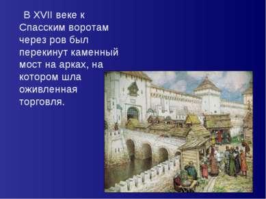 В XVII веке к Спасским воротам через ров был перекинут каменный мост на арках...