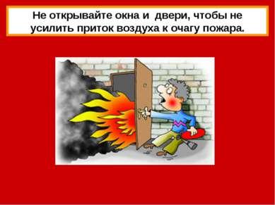 Не открывайте окна и двери, чтобы не усилить приток воздуха к очагу пожара.