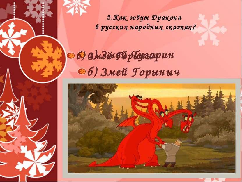 2.Как зовут Дракона в русских народных сказках? а) Змей Тугарин б) Змей Горын...