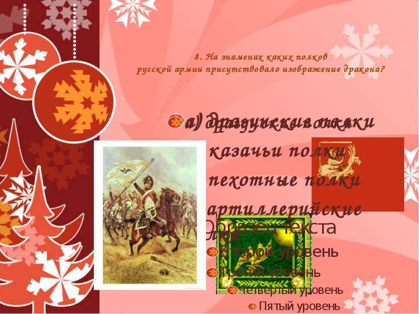 8. На знаменах каких полков русской армии присутствовало изображение дракона?...