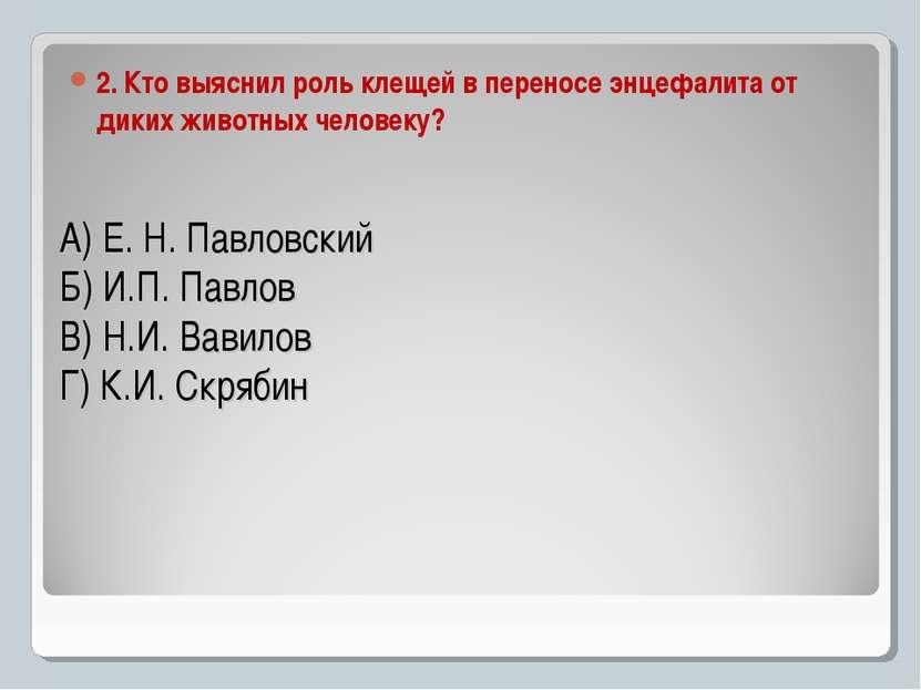 А) Е. Н. Павловский Б) И.П. Павлов В) Н.И. Вавилов Г) К.И. Скрябин 2. Кто выя...