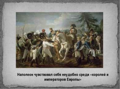 Наполеон чувствовал себя неудобно среди «королей и императоров Европы»