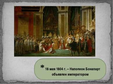 * 18 мая 1804 г. – Наполеон Бонапарт объявлен императором