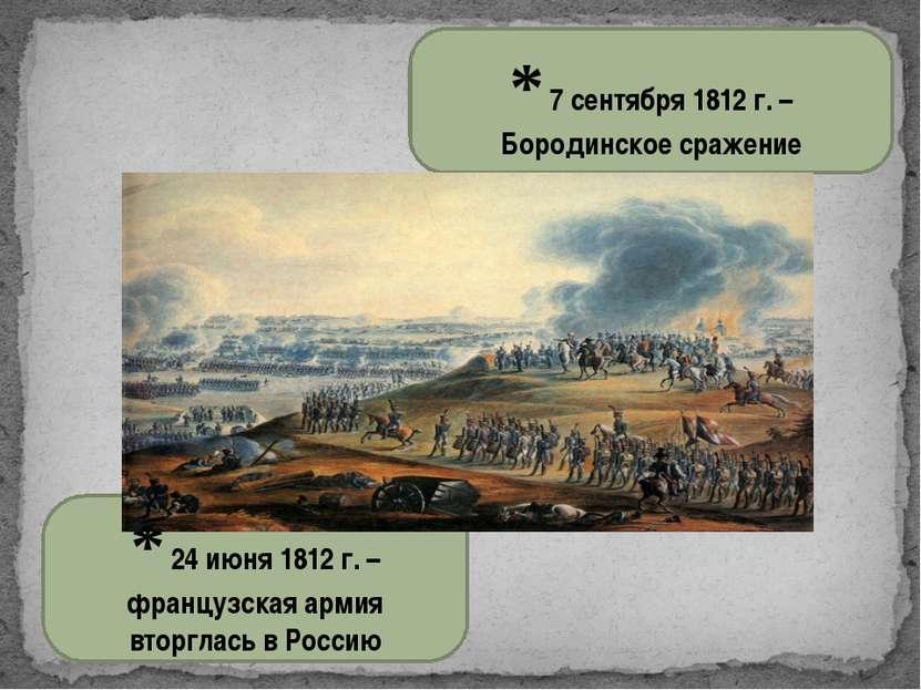 * 24 июня 1812 г. – французская армия вторглась в Россию * 7 сентября 1812 г....