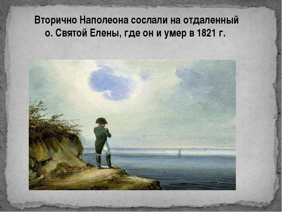 Вторично Наполеона сослали на отдаленный о. Святой Елены, где он и умер в 182...