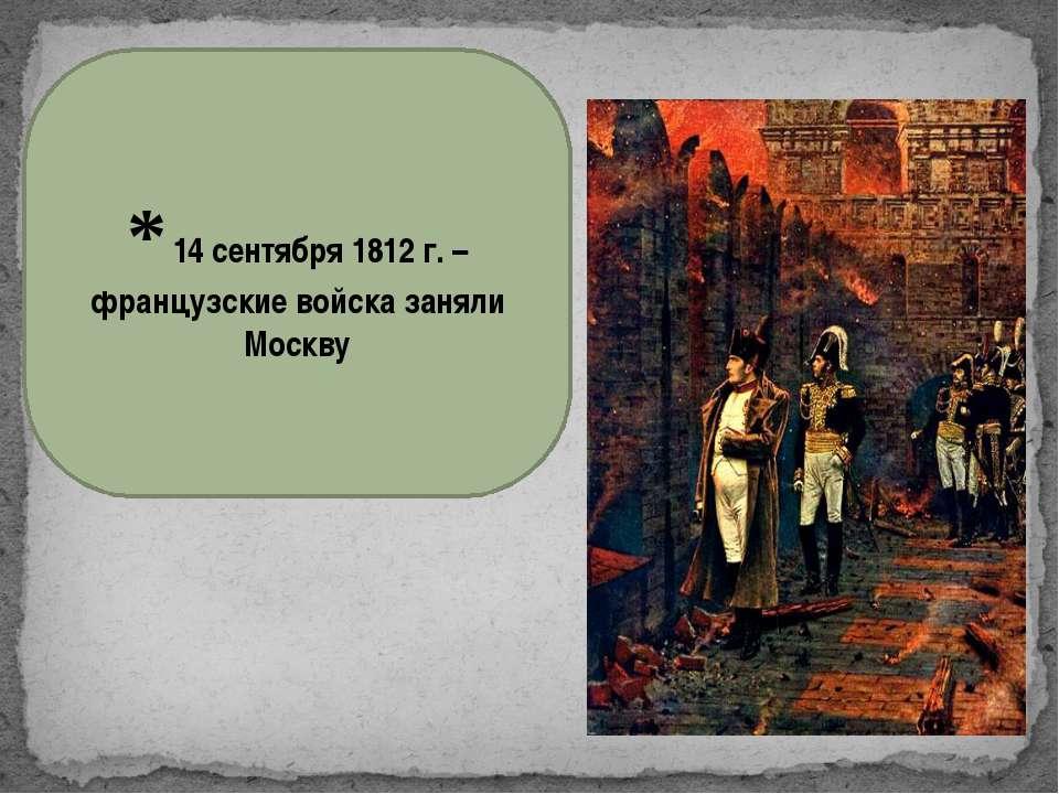 * 14 сентября 1812 г. – французские войска заняли Москву
