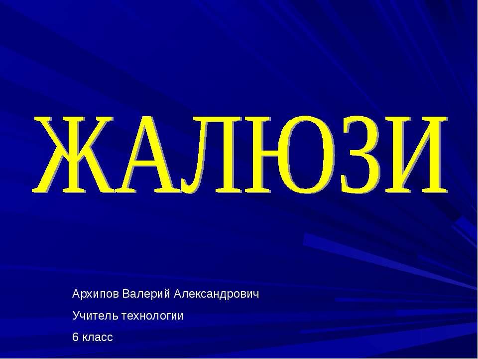 Архипов Валерий Александрович Учитель технологии 6 класс