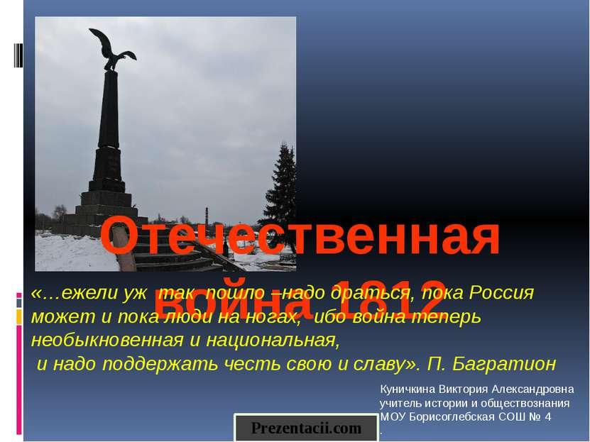 Отечественная война 1812 «…ежели уж так пошло –надо драться, пока Россия може...