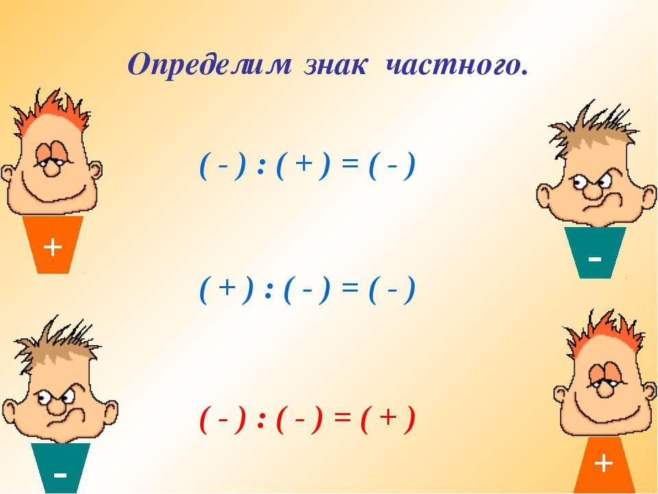 Определим знак частного. ( - ) : ( + ) = ( - ) ( + ) : ( - ) = ( - ) ( - ) : ...