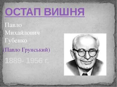 ОСТАП ВИШНЯ 1889- 1956 г. Павло Михайлович Губенко (Павло Грунський)