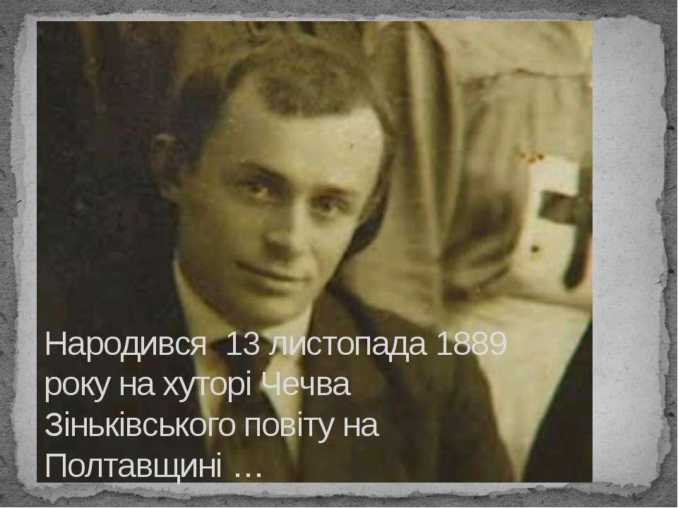 Народився 13 листопада 1889 року на хуторi Чечва Зiнькiвського повiту на Пол...