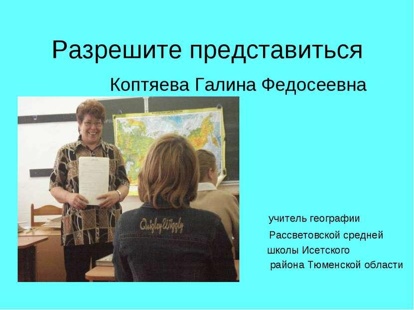 Разрешите представиться Коптяева Галина Федосеевна учитель географии Рассвето...