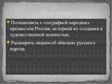 Цели урока Познакомить с географией народных промыслов России, историей их со...