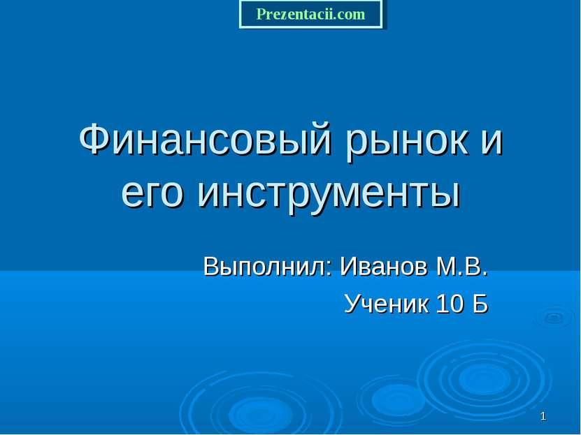 * Финансовый рынок и его инструменты Выполнил: Иванов М.В. Ученик 10 Б Prezen...