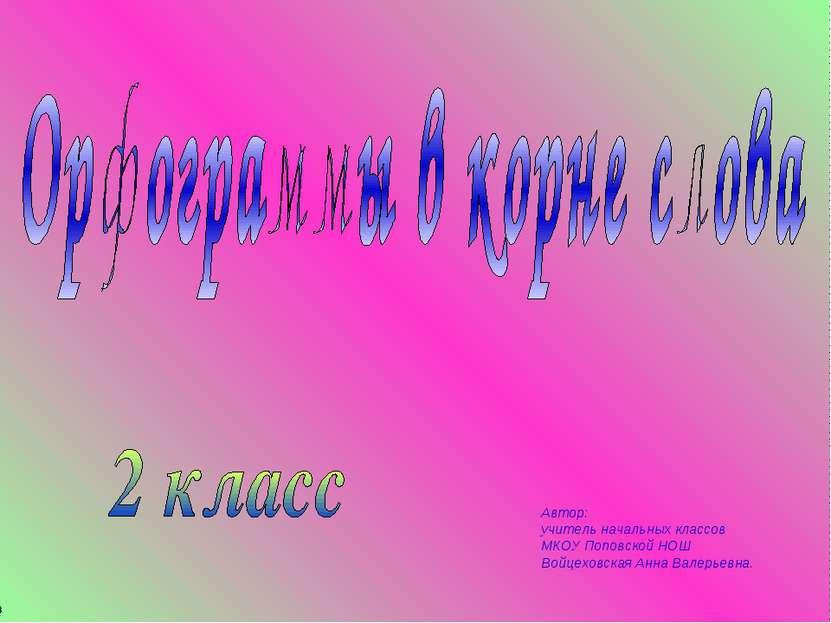 Автор: учитель начальных классов МКОУ Поповской НОШ Войцеховская Анна Валерье...