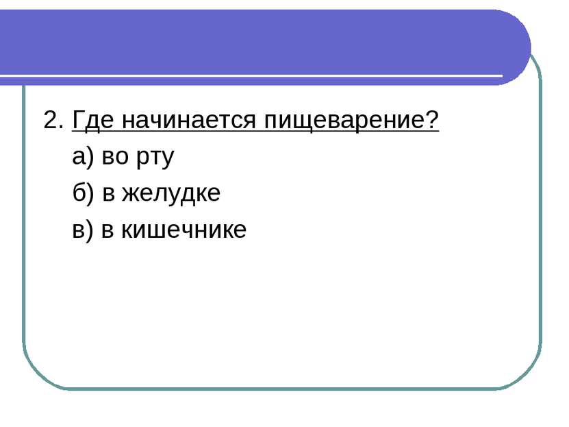 2. Где начинается пищеварение? а) во рту б) в желудке в) в кишечнике