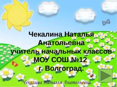 Чекалина Наталья Анатольевна учитель начальных классов МОУ СОШ №12 г. Волгоград.