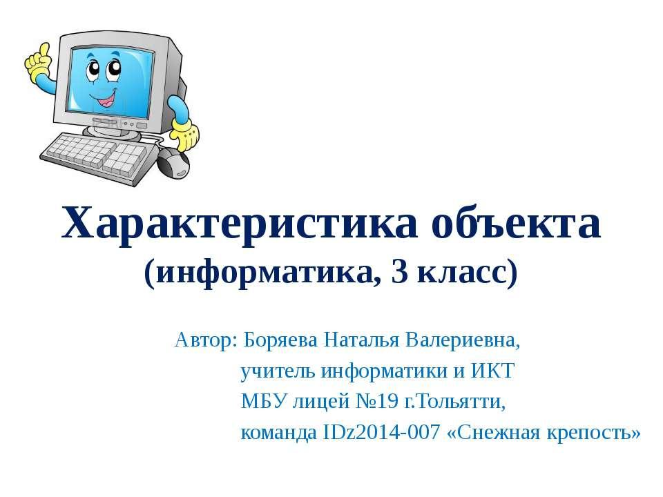 Характеристика объекта (информатика, 3 класс) Автор: Боряева Наталья Валериев...