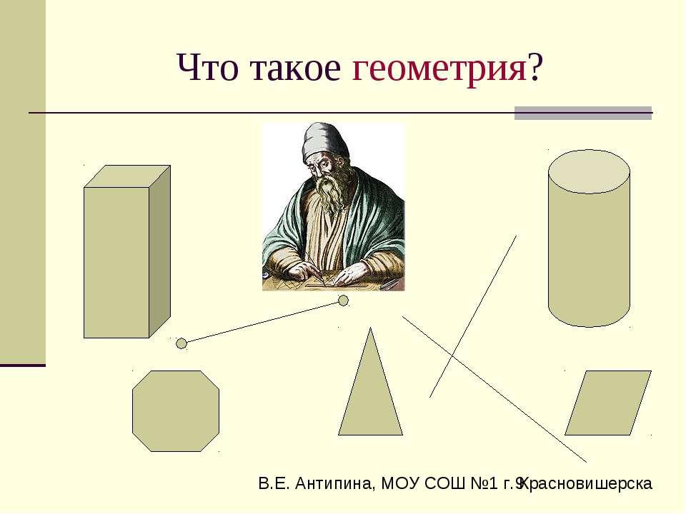 Что такое геометрия? В.Е. Антипина, МОУ СОШ №1 г. Красновишерска