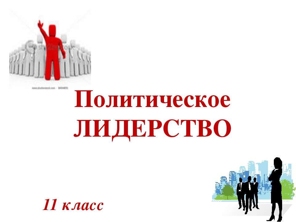 11 класс Политическое ЛИДЕРСТВО