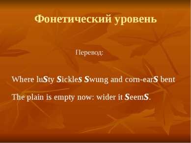 Фонетический уровень Перевод: Where lusty sickles swung and corn-ears bent Th...