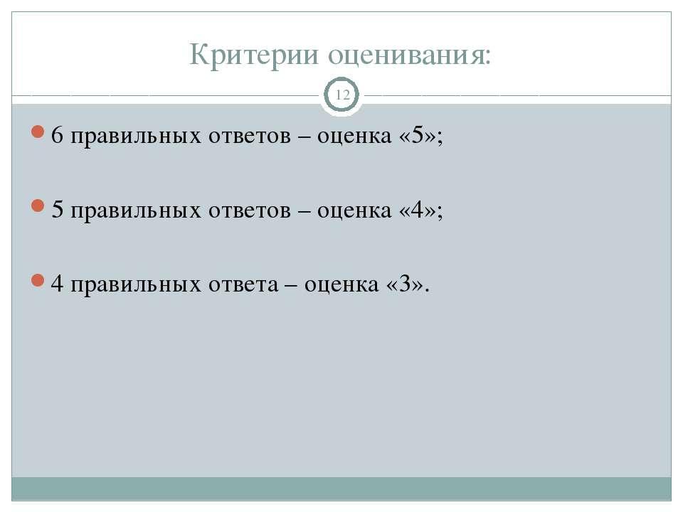 Критерии оценивания: 6 правильных ответов – оценка «5»; 5 правильных ответов ...