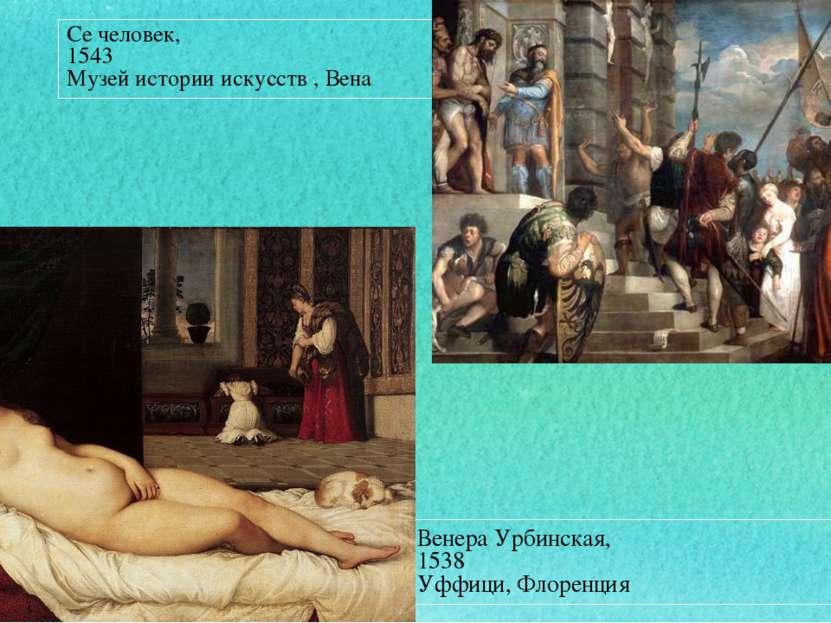 Венера Урбинская, 1538 Уффици,Флоренция Се человек, 1543 Музей истории искус...