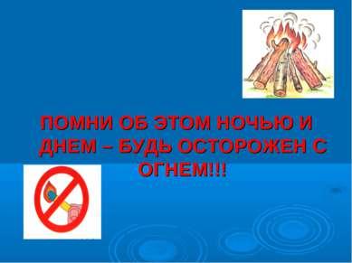 ПОМНИ ОБ ЭТОМ НОЧЬЮ И ДНЕМ – БУДЬ ОСТОРОЖЕН С ОГНЕМ!!!