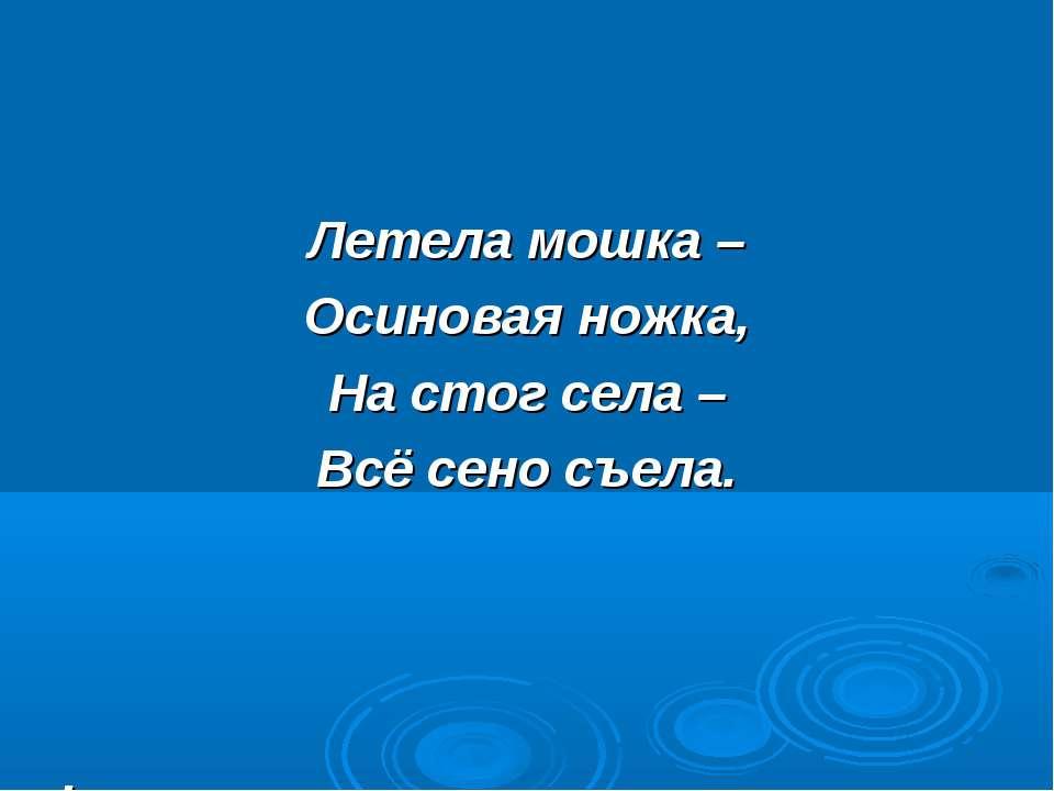 Летела мошка – Осиновая ножка, На стог села – Всё сено съела. .